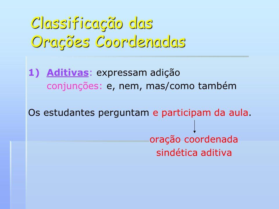 Classificação das Orações Coordenadas 1) 1)Aditivas: expressam adição conjunções: e, nem, mas/como também Os estudantes perguntam e participam da aula