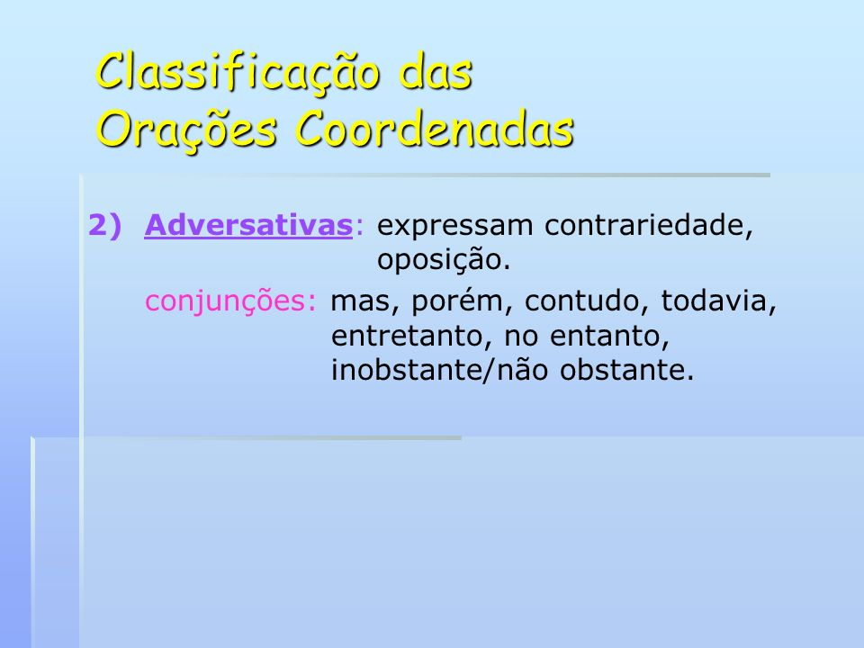 Classificação das Orações Coordenadas 2) 2)Adversativas: expressam contrariedade, oposição.