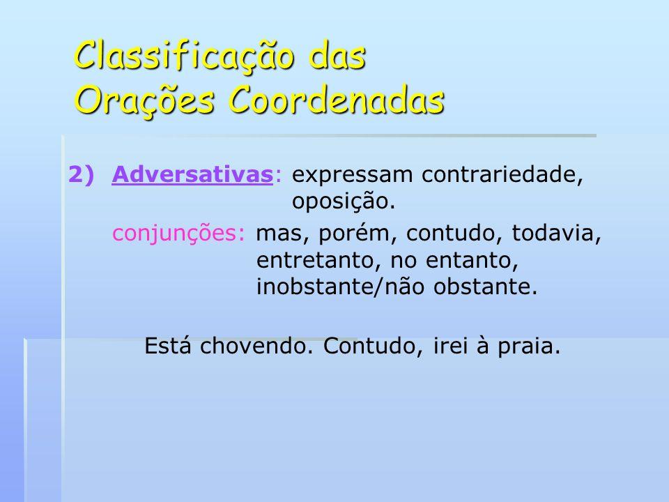 Classificação das Orações Coordenadas 2) 2)Adversativas: expressam contrariedade, oposição. conjunções: mas, porém, contudo, todavia, entretanto, no e