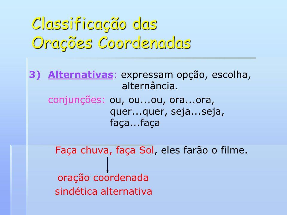 Classificação das Orações Coordenadas 3) 3)Alternativas: expressam opção, escolha, alternância. conjunções: ou, ou...ou, ora...ora, quer...quer, seja.