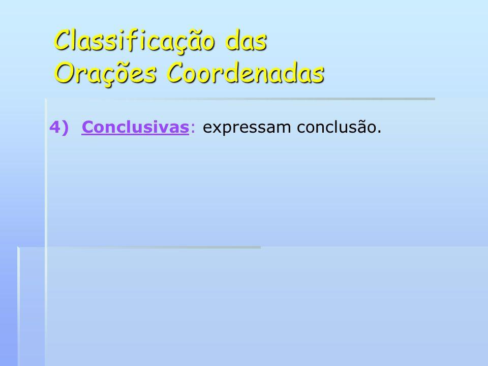 Classificação das Orações Coordenadas 4) 4)Conclusivas: expressam conclusão.