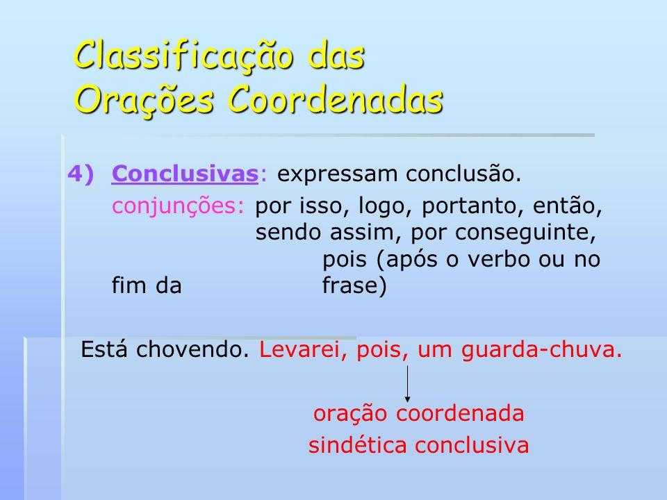 Classificação das Orações Coordenadas 4) 4)Conclusivas: expressam conclusão. conjunções: por isso, logo, portanto, então, sendo assim, por conseguinte