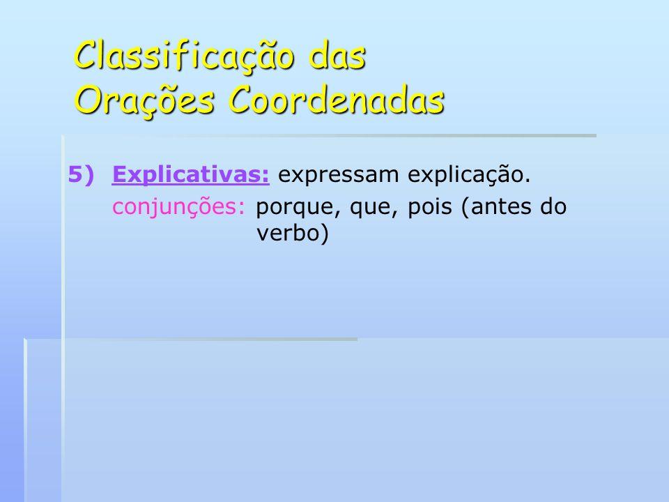 Classificação das Orações Coordenadas 5) 5)Explicativas: expressam explicação. conjunções: porque, que, pois (antes do verbo)