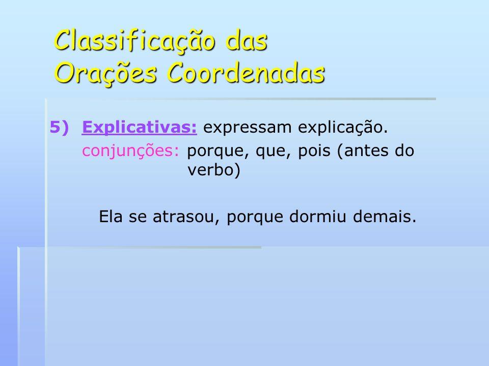 Classificação das Orações Coordenadas 5) 5)Explicativas: expressam explicação. conjunções: porque, que, pois (antes do verbo) Ela se atrasou, porque d
