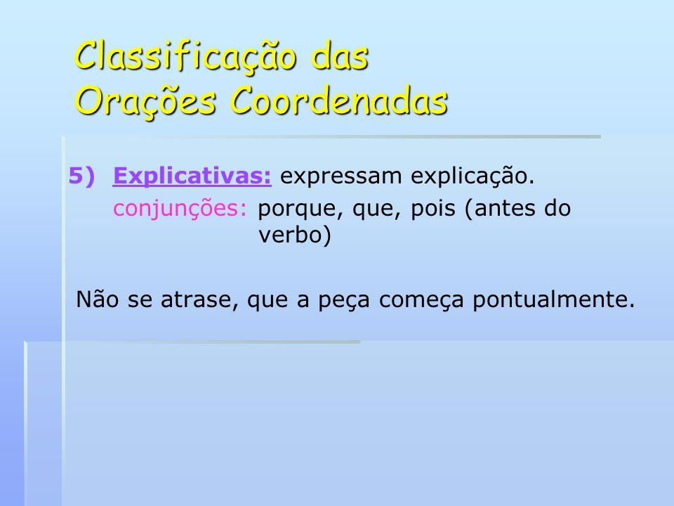 Classificação das Orações Coordenadas 5) 5)Explicativas: expressam explicação. conjunções: porque, que, pois (antes do verbo) Não se atrase, que a peç