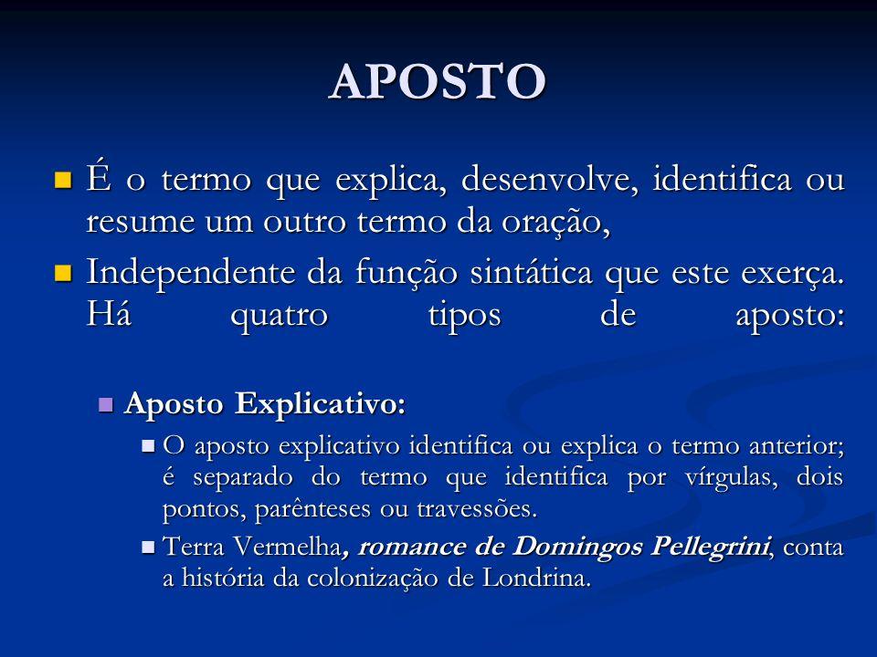 APOSTO É o termo que explica, desenvolve, identifica ou resume um outro termo da oração, É o termo que explica, desenvolve, identifica ou resume um outro termo da oração, Independente da função sintática que este exerça.
