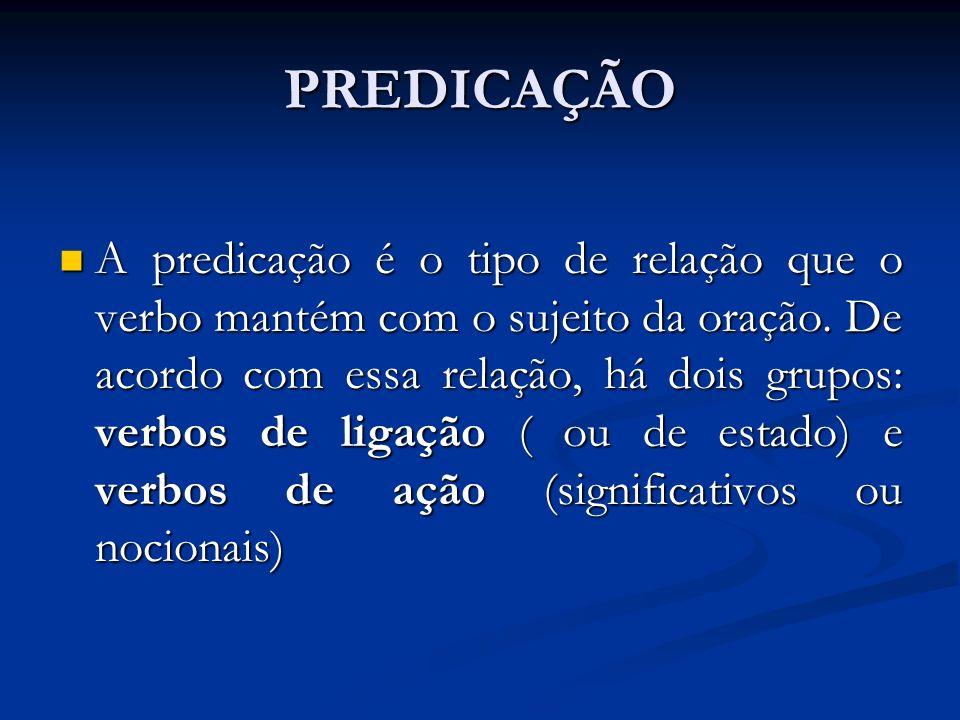 PREDICAÇÃO A predicação é o tipo de relação que o verbo mantém com o sujeito da oração.