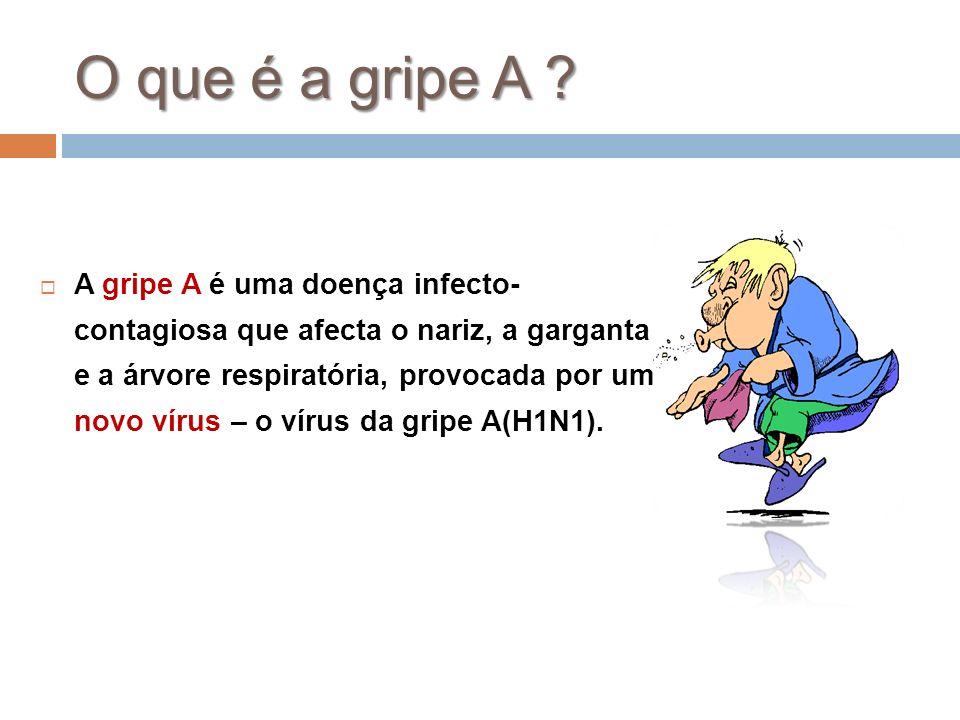 O que é a gripe A ? A gripe A é uma doença infecto- contagiosa que afecta o nariz, a garganta e a árvore respiratória, provocada por um novo vírus – o