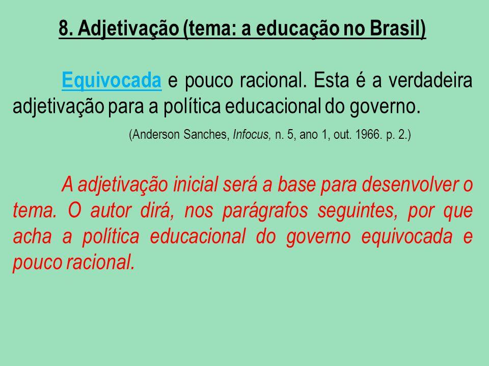 8. Adjetivação (tema: a educação no Brasil) Equivocada e pouco racional. Esta é a verdadeira adjetivação para a política educacional do governo. (Ande