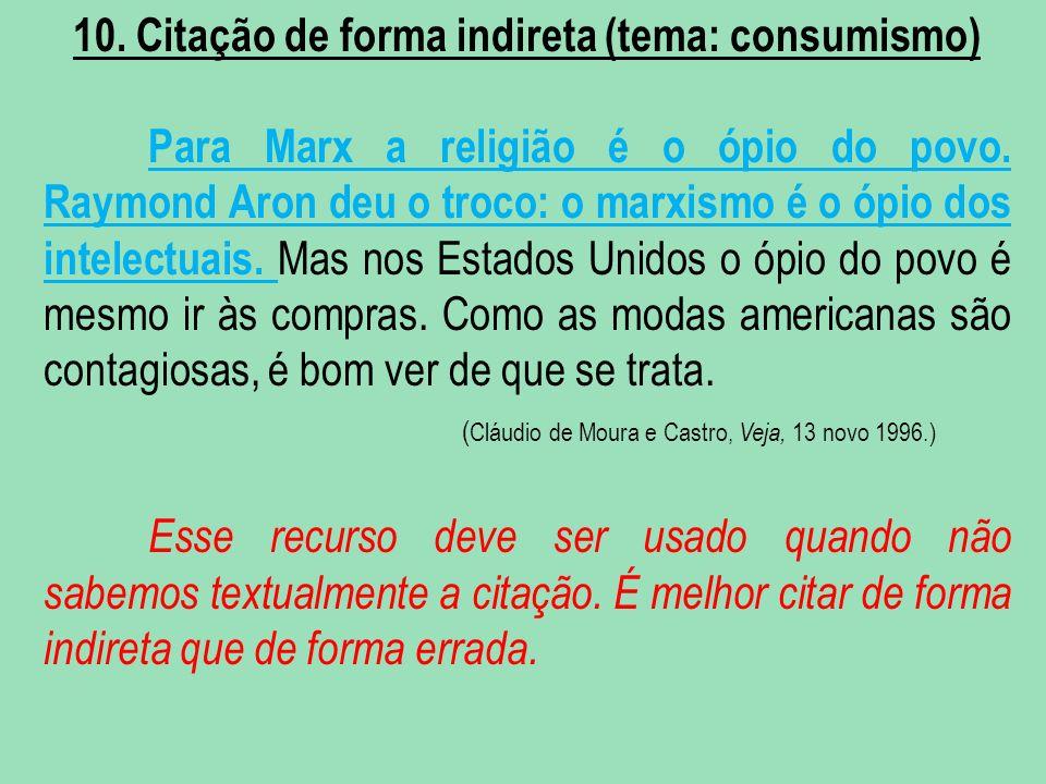 10. Citação de forma indireta (tema: consumismo) Para Marx a religião é o ópio do povo. Raymond Aron deu o troco: o marxismo é o ópio dos intelectuais