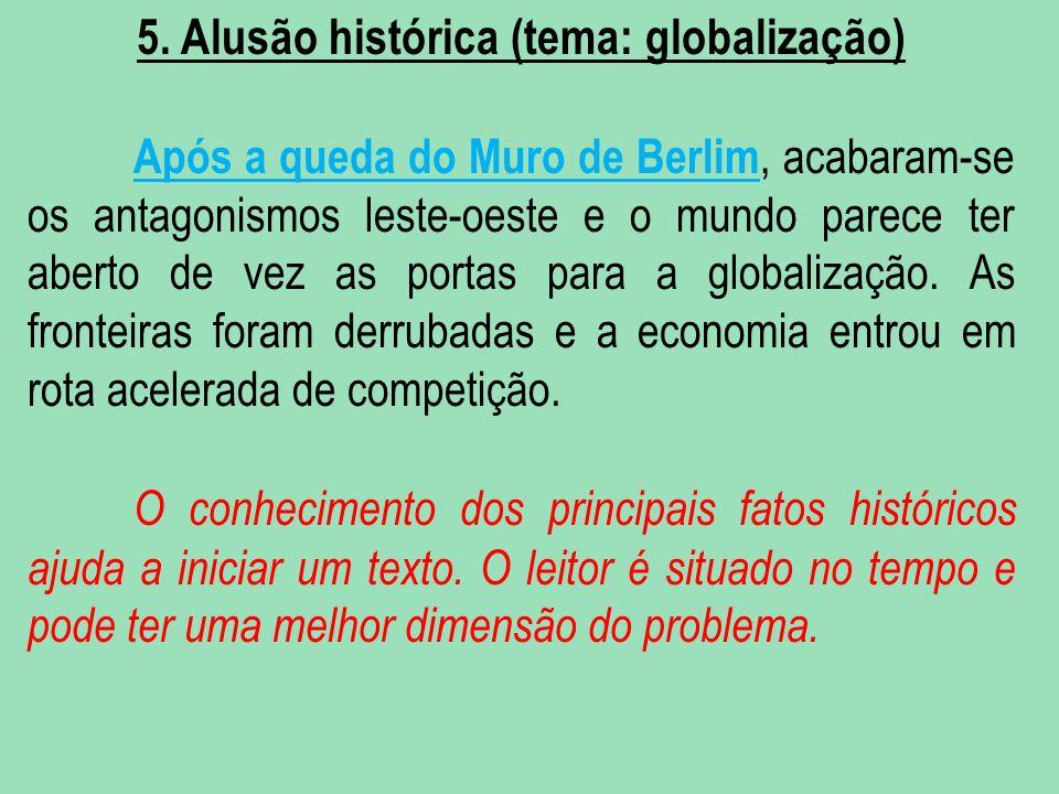 5. Alusão histórica (tema: globalização) Após a queda do Muro de Berlim, acabaram-se os antagonismos leste-oeste e o mundo parece ter aberto de vez as