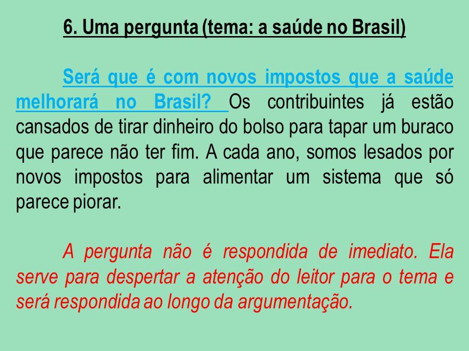 6. Uma pergunta (tema: a saúde no Brasil) Será que é com novos impostos que a saúde melhorará no Brasil? Os contribuintes já estão cansados de tirar d