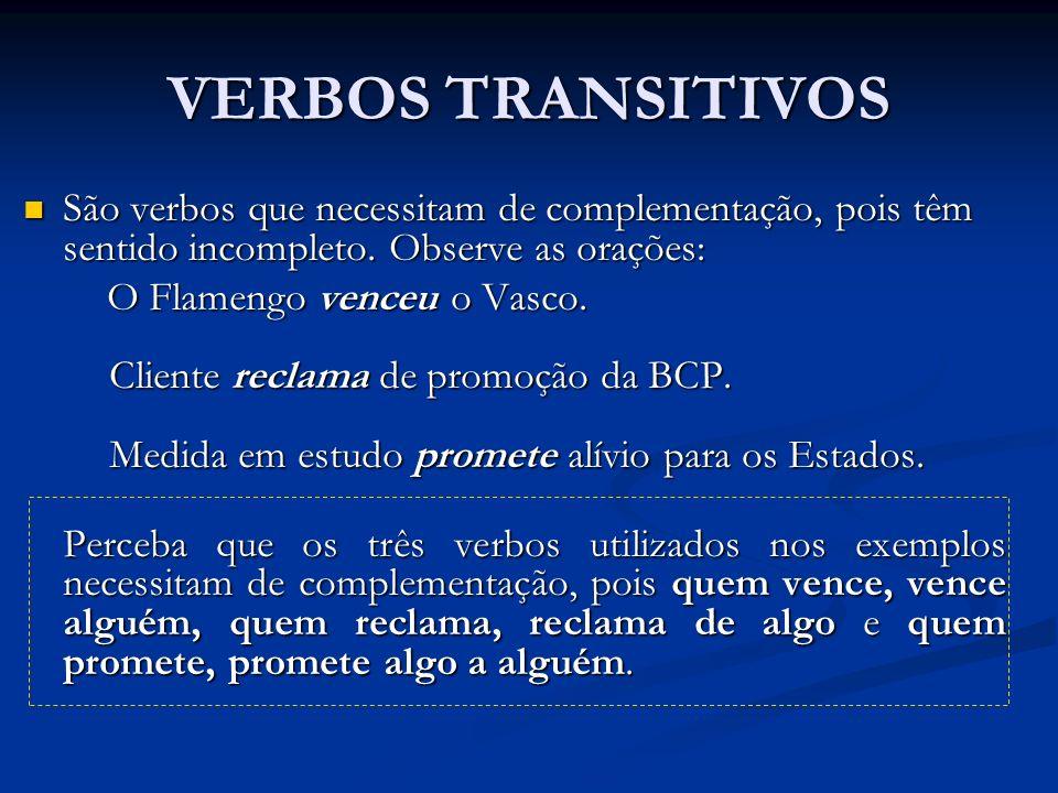 VERBOS TRANSITIVOS São verbos que necessitam de complementação, pois têm sentido incompleto. Observe as orações: São verbos que necessitam de compleme