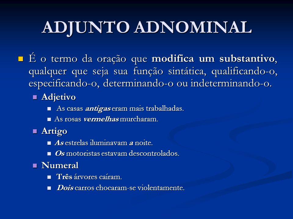 ADJUNTO ADNOMINAL É o termo da oração que modifica um substantivo, qualquer que seja sua função sintática, qualificando-o, especificando-o, determinan