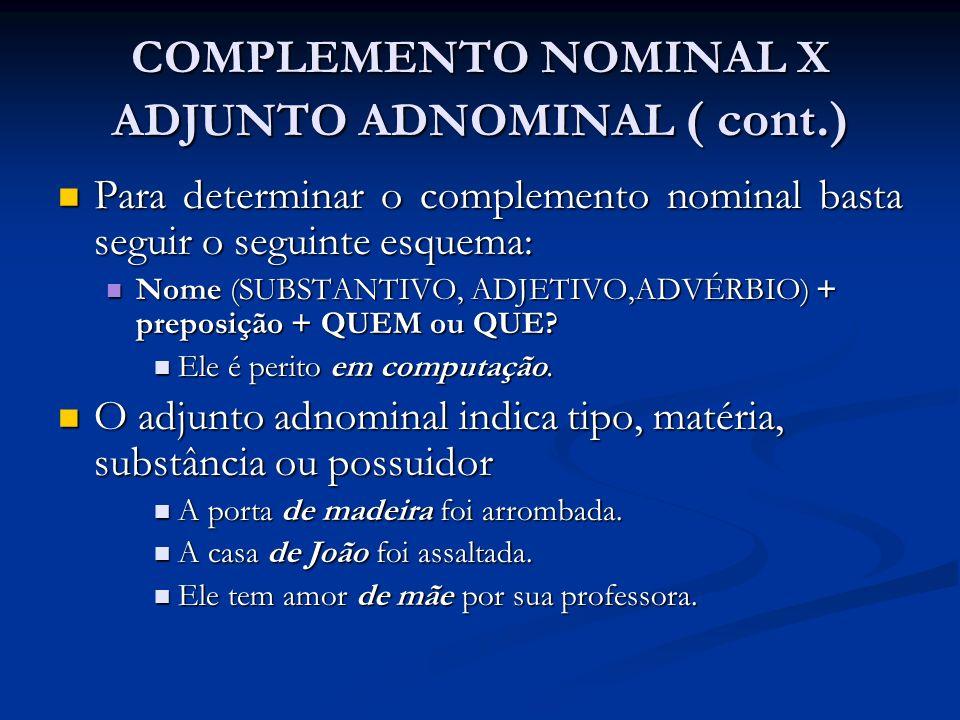 COMPLEMENTO NOMINAL X ADJUNTO ADNOMINAL ( cont.) Para determinar o complemento nominal basta seguir o seguinte esquema: Para determinar o complemento
