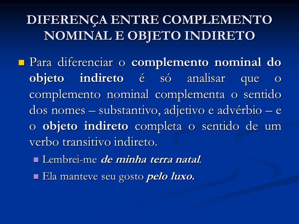 DIFERENÇA ENTRE COMPLEMENTO NOMINAL E OBJETO INDIRETO Para diferenciar o complemento nominal do objeto indireto é só analisar que o complemento nomina