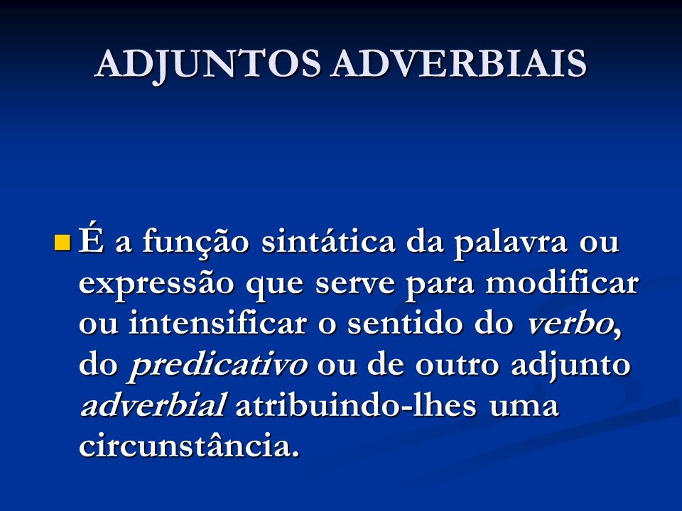 ADJUNTOS ADVERBIAIS É a função sintática da palavra ou expressão que serve para modificar ou intensificar o sentido do verbo, do predicativo ou de out