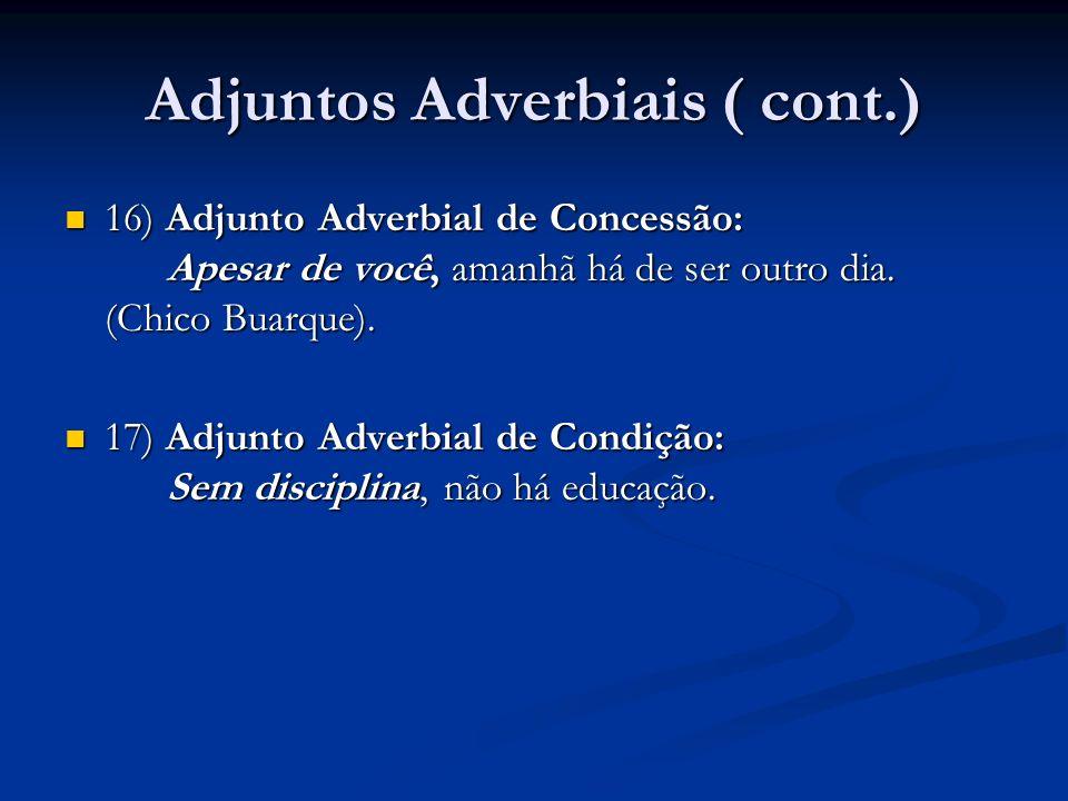 Adjuntos Adverbiais ( cont.) 16) Adjunto Adverbial de Concessão: Apesar de você, amanhã há de ser outro dia. (Chico Buarque). 16) Adjunto Adverbial de