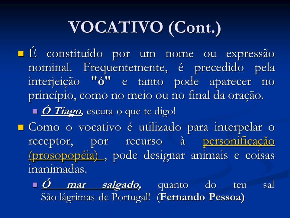 VOCATIVO (Cont.) É constituído por um nome ou expressão nominal. Frequentemente, é precedido pela interjeição