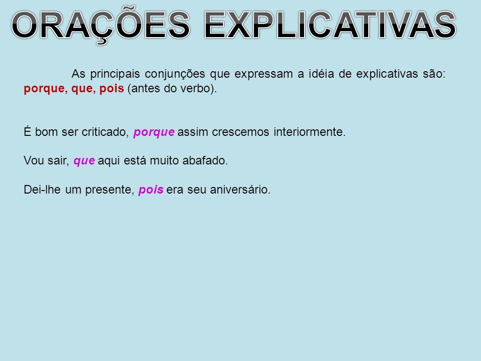 As principais conjunções que expressam a idéia de explicativas são: porque, que, pois (antes do verbo). É bom ser criticado, porque assim crescemos in