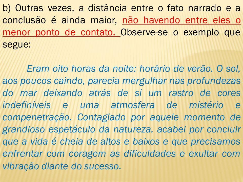b) Outras vezes, a distância entre o fato narrado e a conclusão é ainda maior, não havendo entre eles o menor ponto de contato. Observe-se o exemplo q