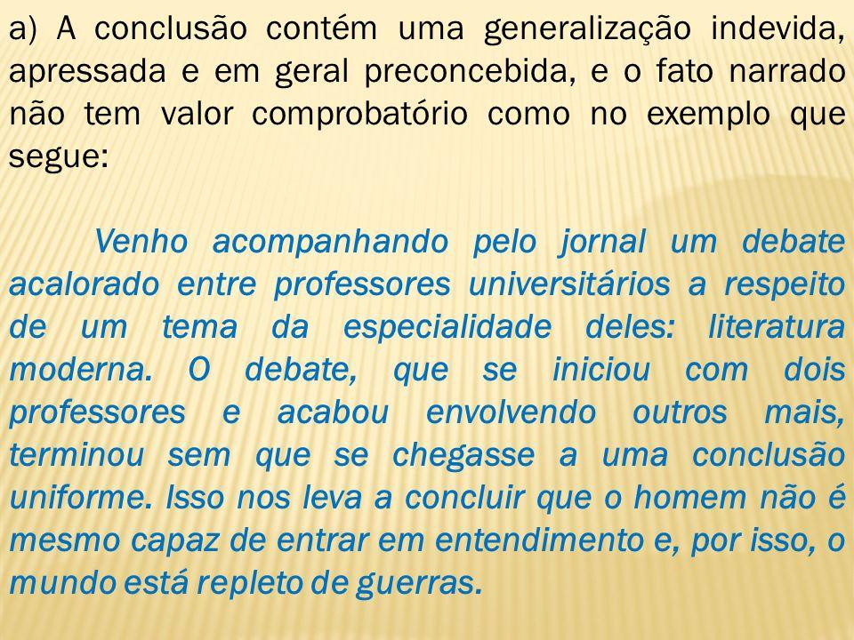 a) A conclusão contém uma generalização indevida, apressada e em geral preconcebida, e o fato narrado não tem valor comprobatório como no exemplo que