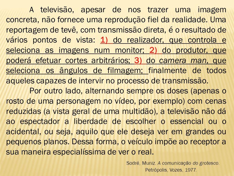 A televisão, apesar de nos trazer uma imagem concreta, não fornece uma reprodução fiel da realidade. Uma reportagem de tevê, com transmissão direta, é