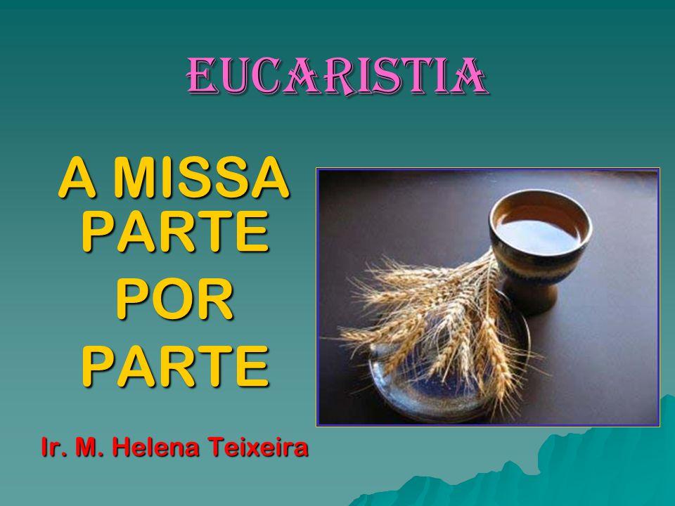 EUCARISTIA A MISSA PARTE PORPARTE Ir. M. Helena Teixeira