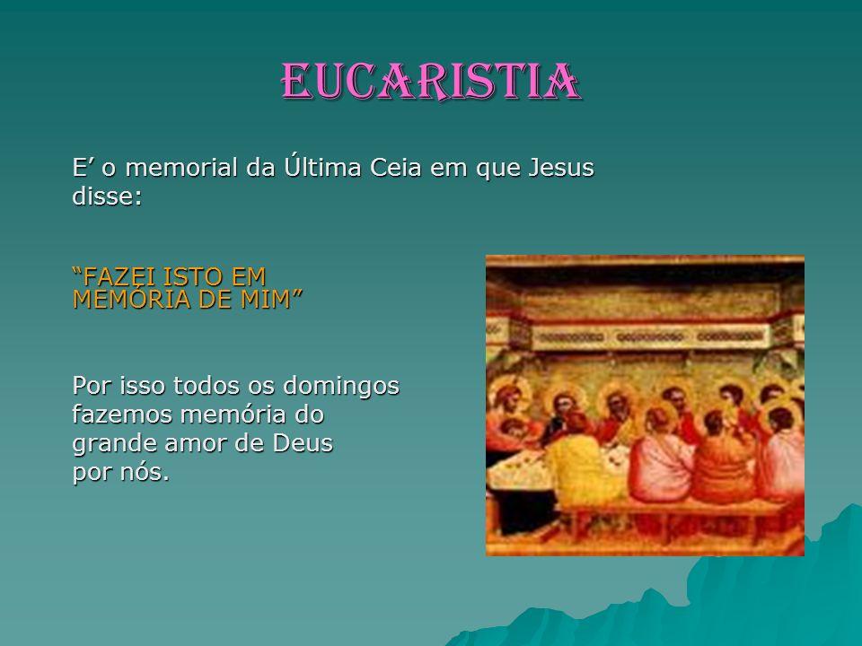 EUCARISTIA E o memorial da Última Ceia em que Jesus disse: FAZEI ISTO EM MEMÓRIA DE MIM Por isso todos os domingos fazemos memória do grande amor de Deus por nós.
