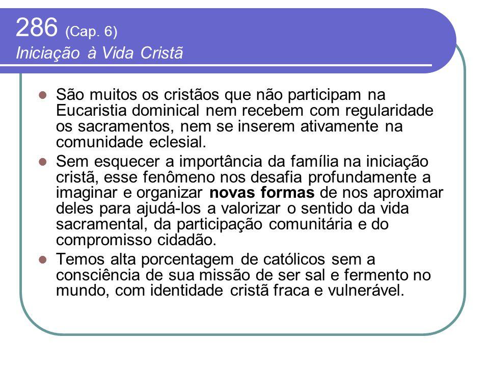 286 (Cap. 6) Iniciação à Vida Cristã São muitos os cristãos que não participam na Eucaristia dominical nem recebem com regularidade os sacramentos, ne