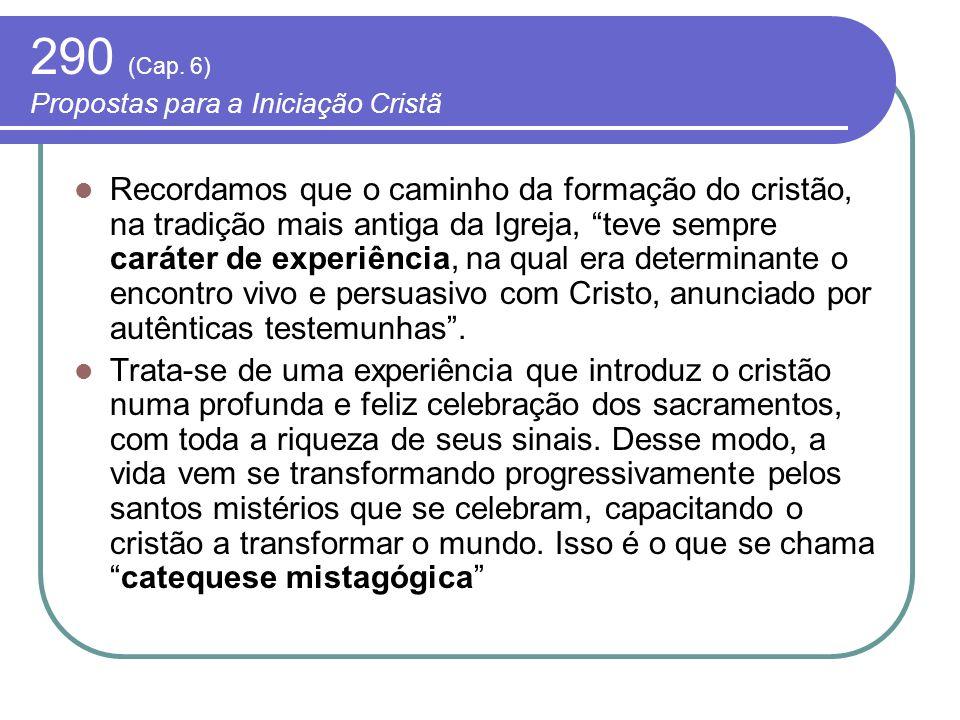 290 (Cap. 6) Propostas para a Iniciação Cristã Recordamos que o caminho da formação do cristão, na tradição mais antiga da Igreja, teve sempre caráter