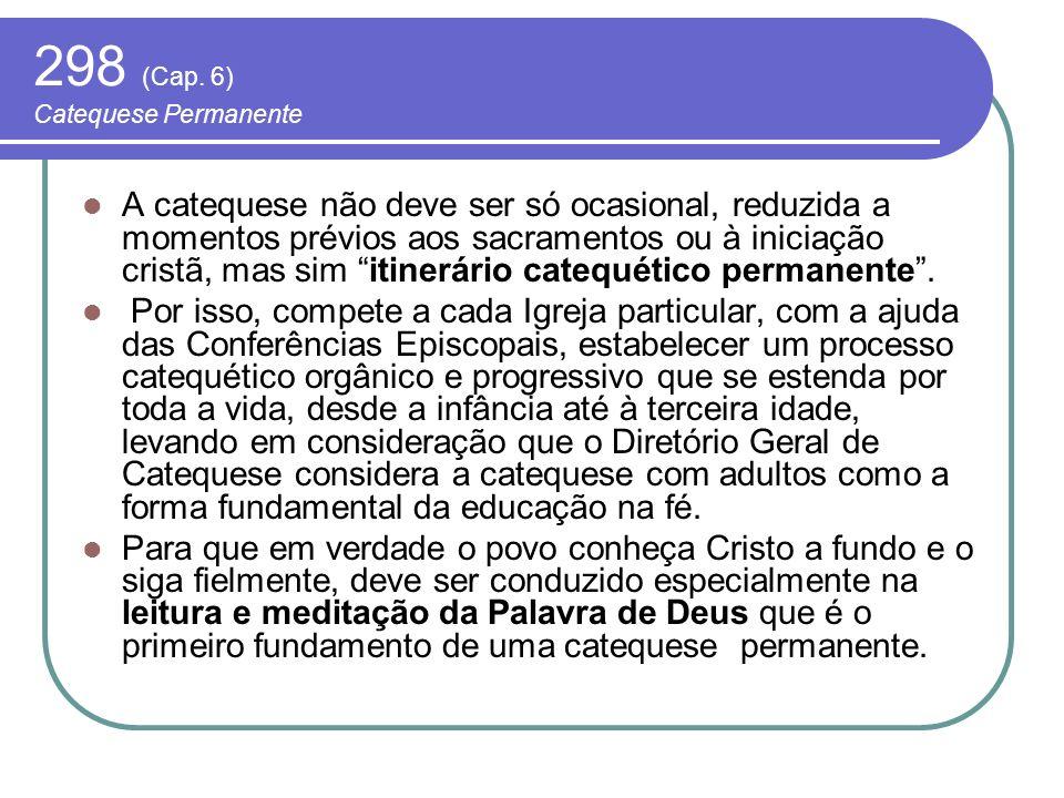 298 (Cap. 6) Catequese Permanente A catequese não deve ser só ocasional, reduzida a momentos prévios aos sacramentos ou à iniciação cristã, mas sim it
