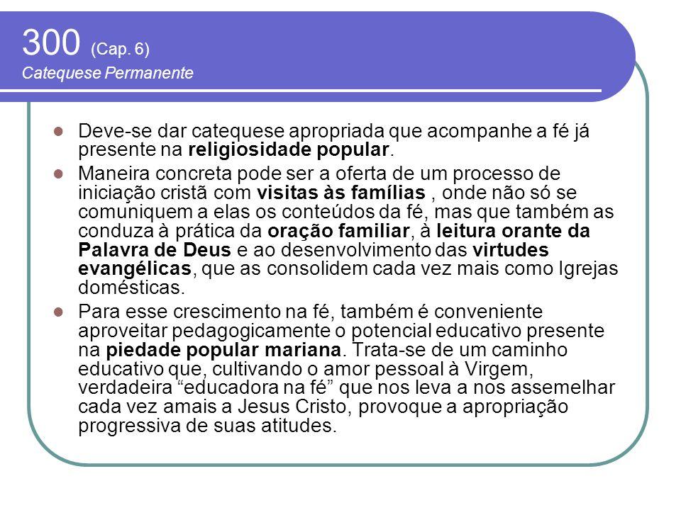 300 (Cap. 6) Catequese Permanente Deve-se dar catequese apropriada que acompanhe a fé já presente na religiosidade popular. Maneira concreta pode ser