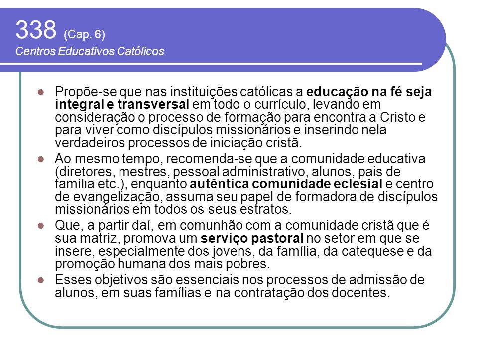 338 (Cap. 6) Centros Educativos Católicos Propõe-se que nas instituições católicas a educação na fé seja integral e transversal em todo o currículo, l
