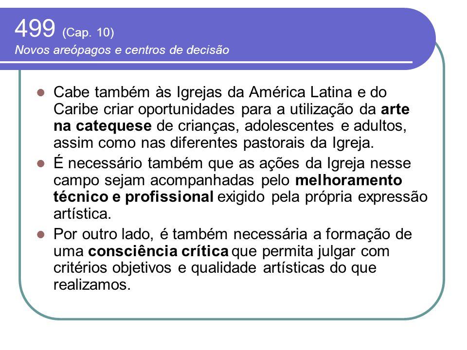 499 (Cap. 10) Novos areópagos e centros de decisão Cabe também às Igrejas da América Latina e do Caribe criar oportunidades para a utilização da arte