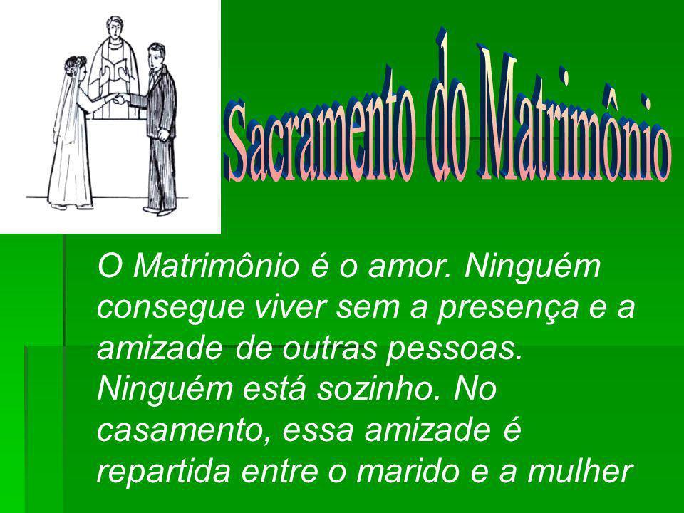 O Matrimônio é o amor.Ninguém consegue viver sem a presença e a amizade de outras pessoas.