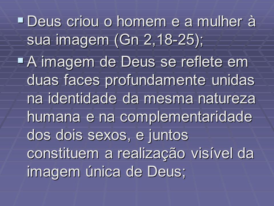 Deus criou o homem e a mulher à sua imagem (Gn 2,18-25); Deus criou o homem e a mulher à sua imagem (Gn 2,18-25); A imagem de Deus se reflete em duas faces profundamente unidas na identidade da mesma natureza humana e na complementaridade dos dois sexos, e juntos constituem a realização visível da imagem única de Deus; A imagem de Deus se reflete em duas faces profundamente unidas na identidade da mesma natureza humana e na complementaridade dos dois sexos, e juntos constituem a realização visível da imagem única de Deus;