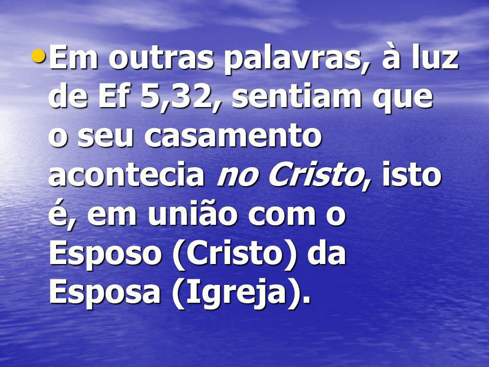 Em outras palavras, à luz de Ef 5,32, sentiam que o seu casamento acontecia no Cristo, isto é, em união com o Esposo (Cristo) da Esposa (Igreja).