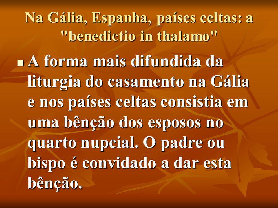 Na Gália, Espanha, países celtas: a benedictio in thalamo A forma mais difundida da liturgia do casamento na Gália e nos países celtas consistia em uma bênção dos esposos no quarto nupcial.