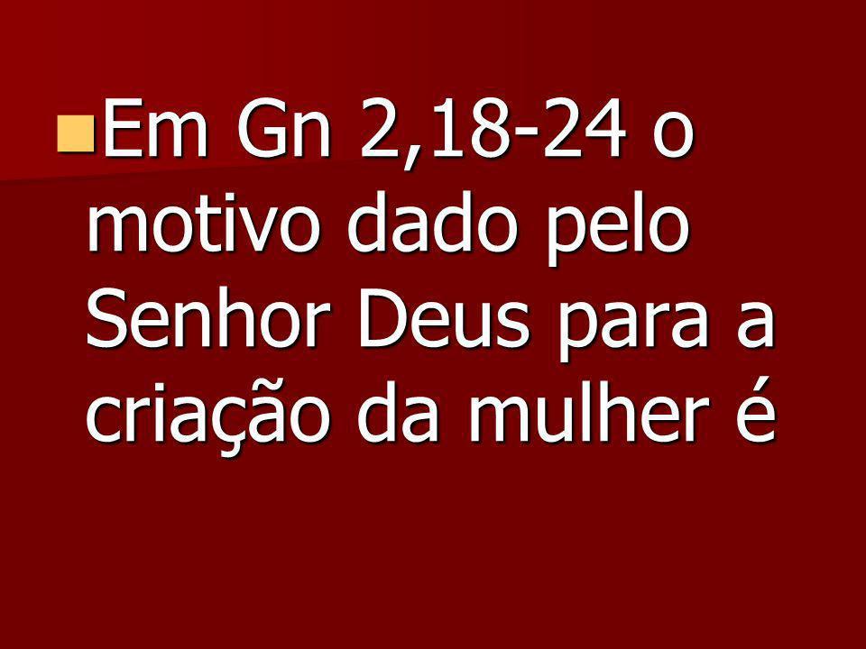 Em Gn 2,18-24 o motivo dado pelo Senhor Deus para a criação da mulher é Em Gn 2,18-24 o motivo dado pelo Senhor Deus para a criação da mulher é