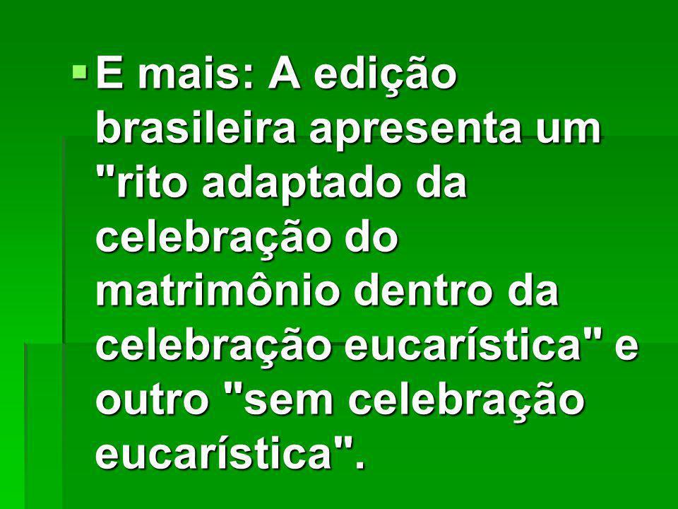 E mais: A edição brasileira apresenta um rito adaptado da celebração do matrimônio dentro da celebração eucarística e outro sem celebração eucarística .