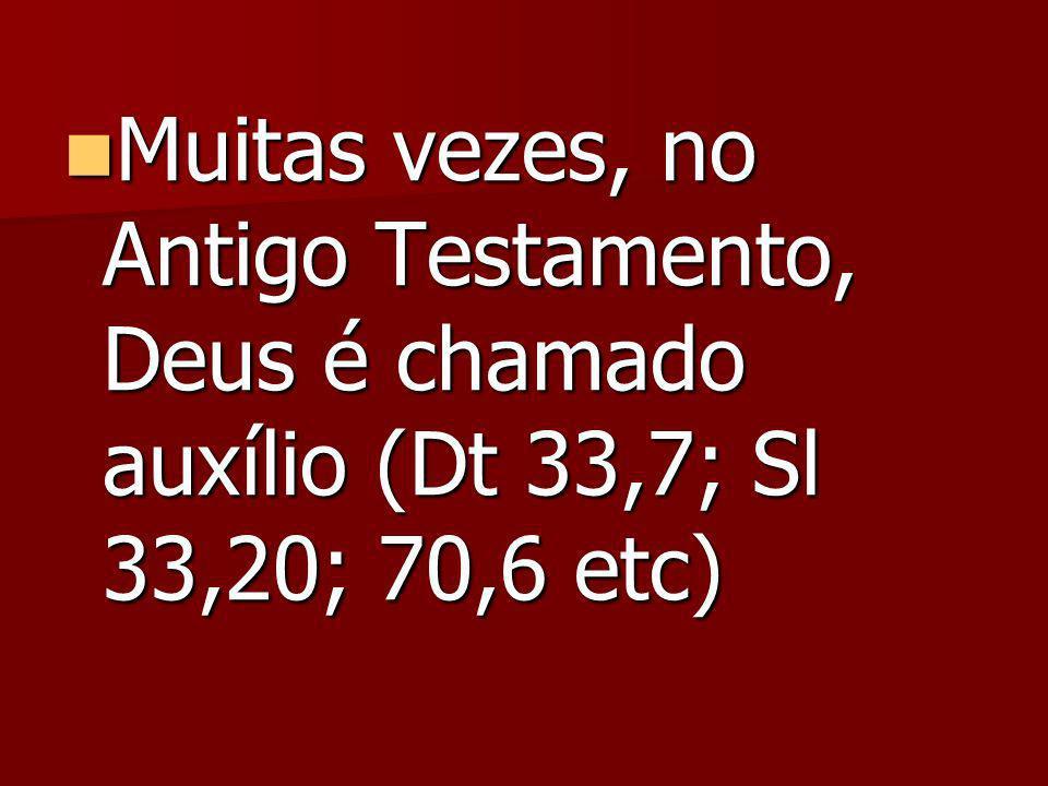 Muitas vezes, no Antigo Testamento, Deus é chamado auxílio (Dt 33,7; Sl 33,20; 70,6 etc) Muitas vezes, no Antigo Testamento, Deus é chamado auxílio (Dt 33,7; Sl 33,20; 70,6 etc)