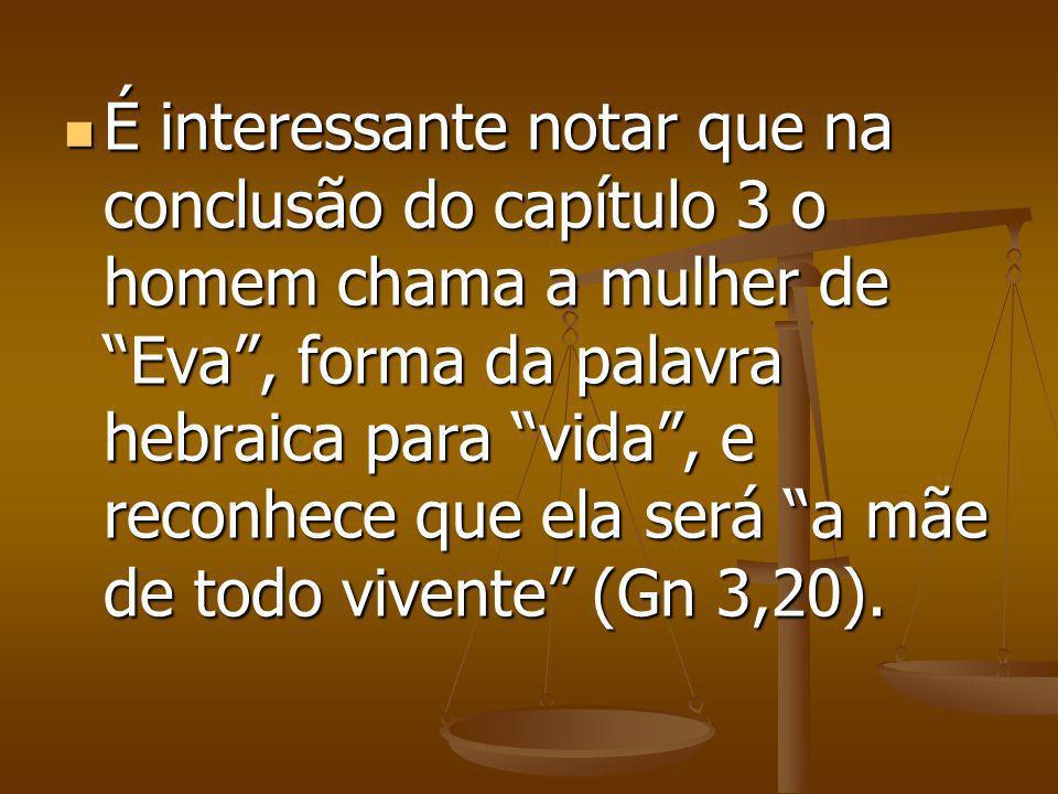 É interessante notar que na conclusão do capítulo 3 o homem chama a mulher de Eva, forma da palavra hebraica para vida, e reconhece que ela será a mãe de todo vivente (Gn 3,20).