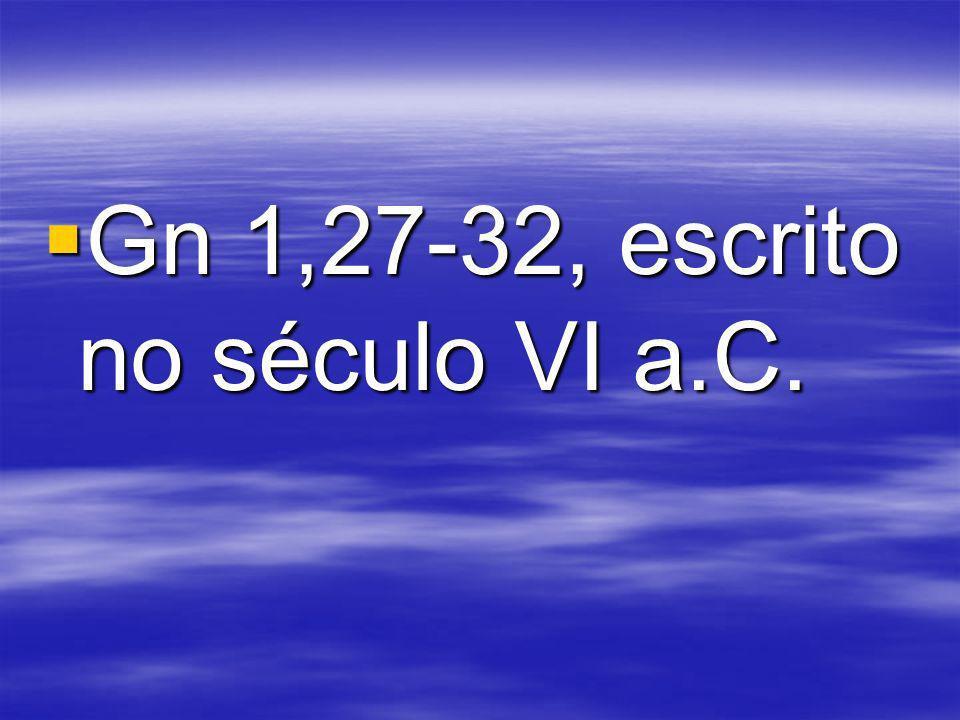 Gn 1,27-32, escrito no século VI a.C. Gn 1,27-32, escrito no século VI a.C.