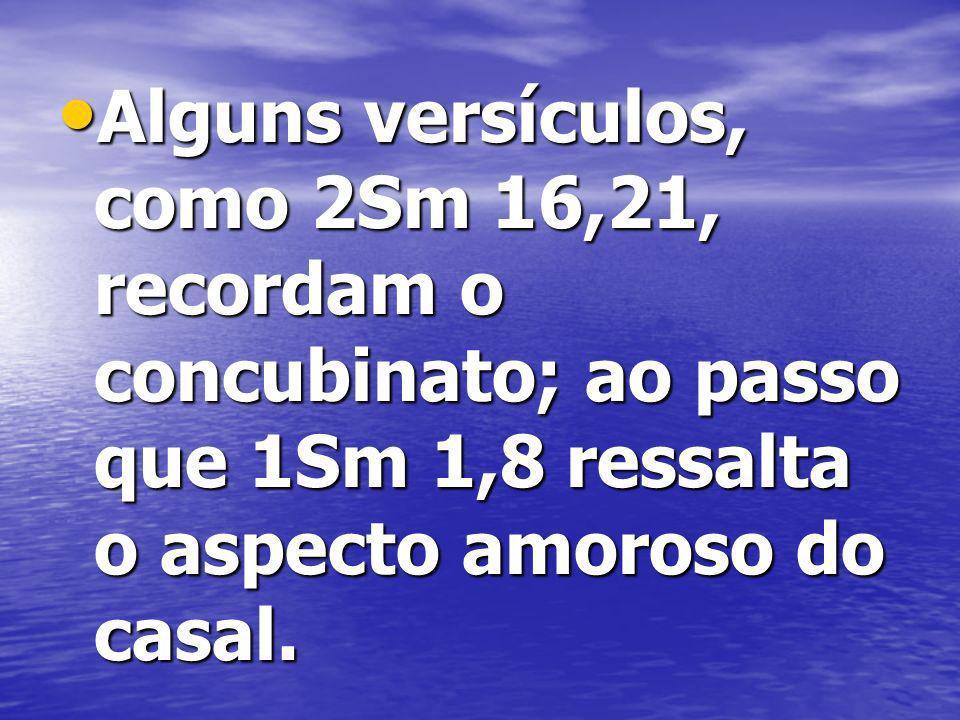Alguns versículos, como 2Sm 16,21, recordam o concubinato; ao passo que 1Sm 1,8 ressalta o aspecto amoroso do casal.