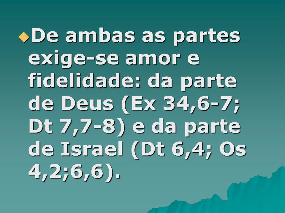 De ambas as partes exige-se amor e fidelidade: da parte de Deus (Ex 34,6-7; Dt 7,7-8) e da parte de Israel (Dt 6,4; Os 4,2;6,6).