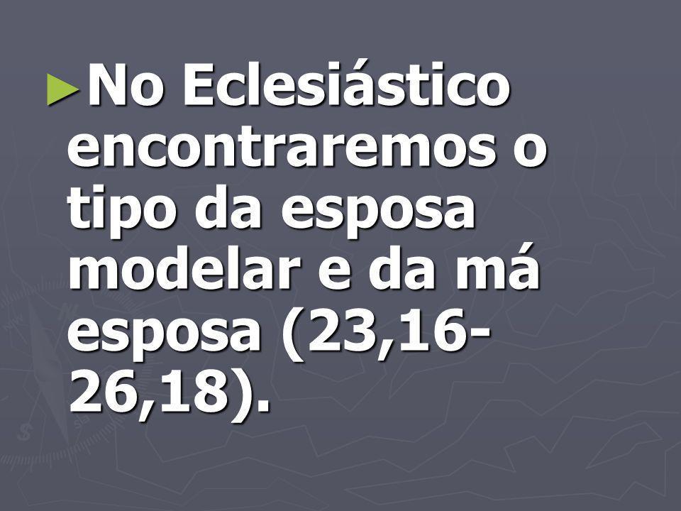 No Eclesiástico encontraremos o tipo da esposa modelar e da má esposa (23,16- 26,18).