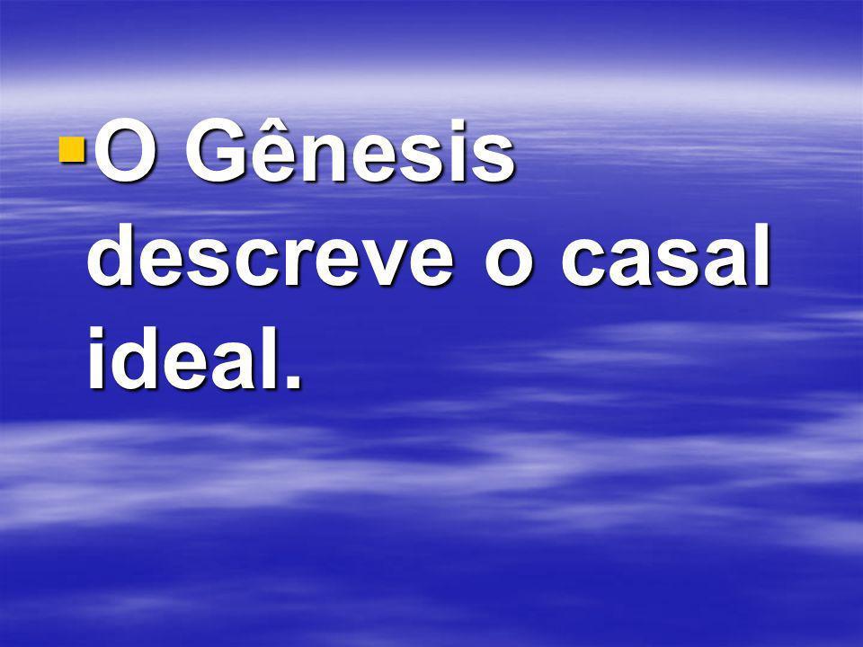 O Gênesis descreve o casal ideal. O Gênesis descreve o casal ideal.