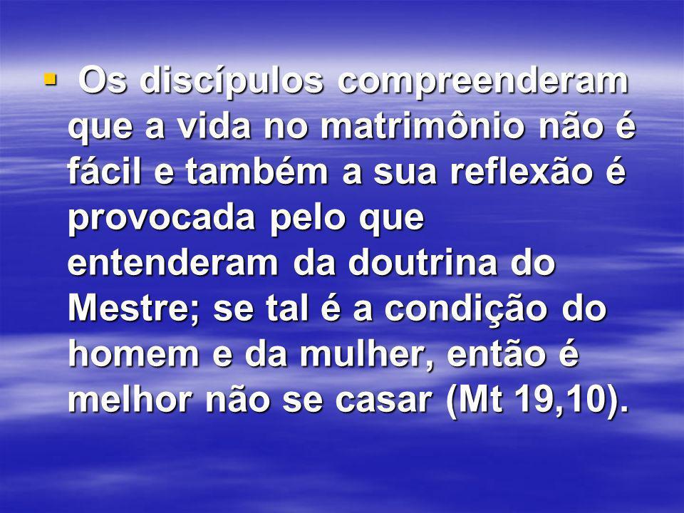 Os discípulos compreenderam que a vida no matrimônio não é fácil e também a sua reflexão é provocada pelo que entenderam da doutrina do Mestre; se tal é a condição do homem e da mulher, então é melhor não se casar (Mt 19,10).