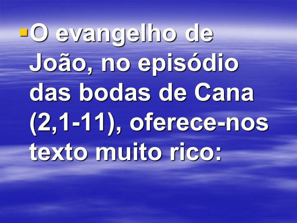 O evangelho de João, no episódio das bodas de Cana (2,1-11), oferece-nos texto muito rico: O evangelho de João, no episódio das bodas de Cana (2,1-11), oferece-nos texto muito rico: